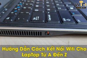 Hướng dẫn cách kết nối wifi cho laptop đơn giản