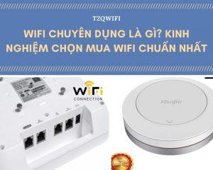 Wifi chuyên dụng là gì? Kinh Nghiệm Chọn Mua Wifi CHUẨN NHẤT