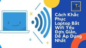 Cách Khắc Phục Laptop Bắt Wifi Yếu Hiệu Quả